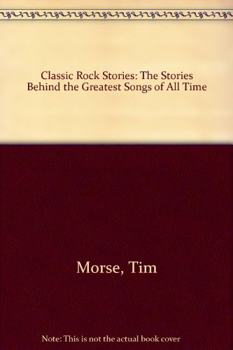 9781439503225: Classic Rock Stories: The Stories Behind the Greatest Songs of All Time