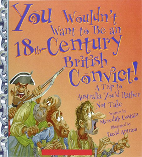 You Wouldn't Want to Be an 18th-century British Convict!: A Trip to Australia You'd ...