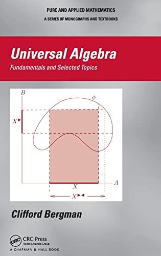 Universal Algebra: Fundamentals and Selected Topics: Clifford Bergman