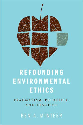 Refounding Environmental Ethics: Pragmatism, Principle, and Practice: Minteer, Ben