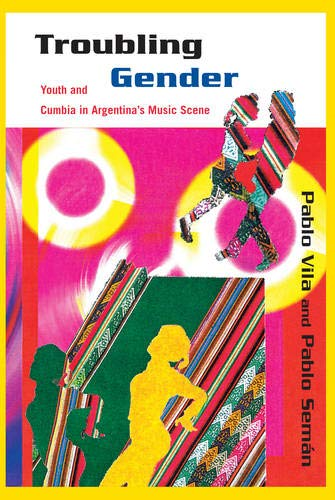 Troubling Gender: Youth and Cumbia�in Argentina's Music: Vila, Pablo, Seman,