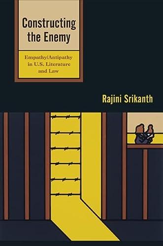 Constructing the Enemy: Empathy/Antipathy in U.S. Literature and Law: Srikanth, Rajini
