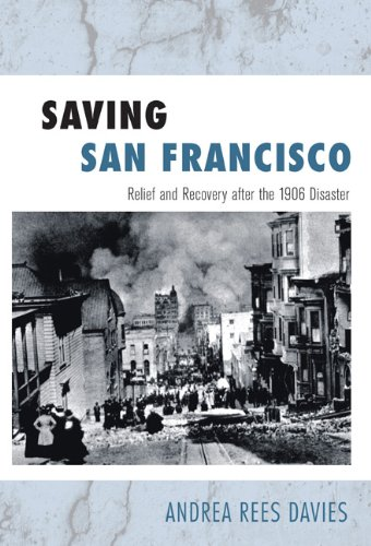 Saving San Francisco: Relief and Recovery after the 1906 Disaster: Davies, Andrea Rees