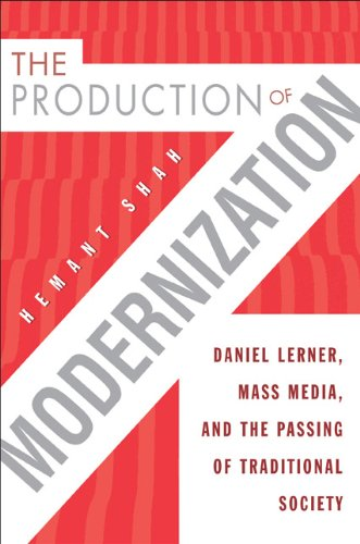 The Production of Modernization: Daniel Lerner, Mass Media, and The Passing of Traditional Society:...