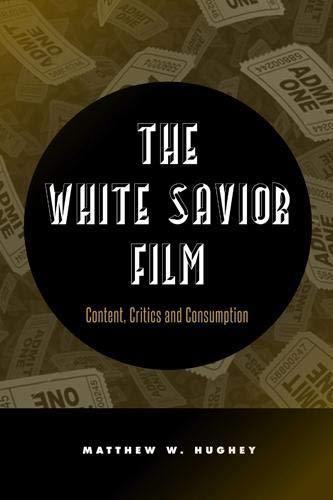 The White Savior Film: Content, Critics, and Consumption (Hardback): Matthew Hughey