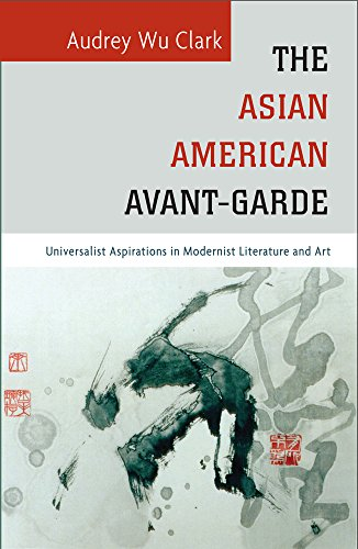 The Asian American Avant-Garde - Universalist Aspirations in Modernist Literature and Art: Clark, ...