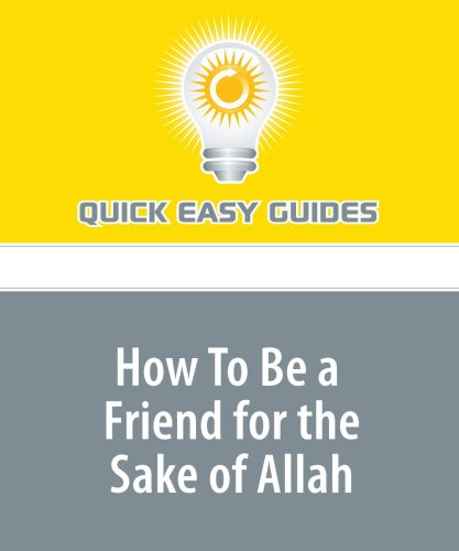 9781440023224: How To Be a Friend for the Sake of Allah: All Muslims Have Friends, But Only a Few Friendships Can Qualify as Those for the Sake of Allah