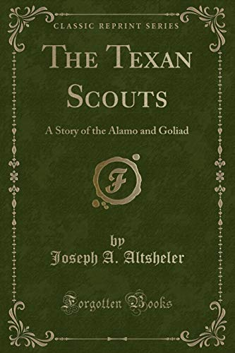 The Texan Scouts: A Story of the Alamo and Goliad (Classic Reprint): Altsheler, Joseph A.