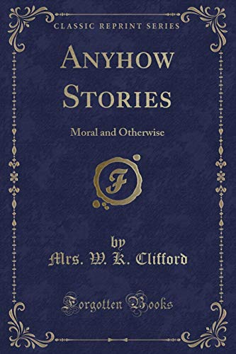 Anyhow Stories: Moral and Otherwise (Classic Reprint): Clifford, Clifford