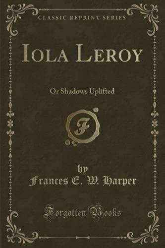 Iola Leroy, or Shadows Uplifted (Classic Reprint): Harper, Frances Ellen Watkins