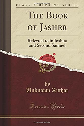 The Book of Jasher: Referred to in Joshua and Second Samuel (Classic Reprint): Author, Unknown