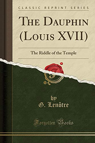 9781440044687: The Dauphin (Louis Xvii), the Riddle of the Temple, from the French (Classic Reprint)