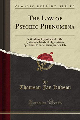 The Law of Psychic Phenomena: A Working Hypothesis (Classic Reprint): Thomson Jay Hudson