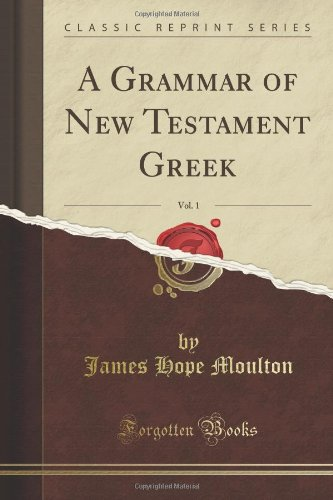 A Grammar of New Testament Greek, Vol. 1 of 4 (Classic Reprint): Moulton, James Hope