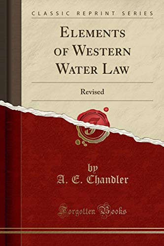 Elements of Western Water Law (Classic Reprint): Chandler, A. E.