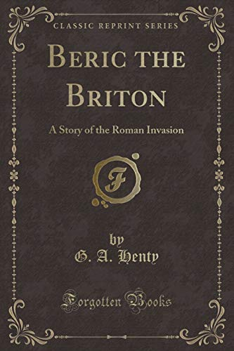 Beric the Briton: A Story of the Roman Invasion (Classic Reprint): G. A. Henty