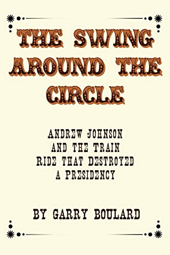 9781440102394: The Swing Around the Circle: Andrew Johnson and the Train Ride that Destroyed a Presidency
