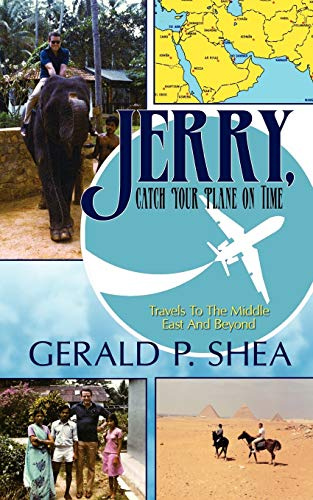 Jerry, Catch Your Plane on Time: Travels to the Middle East and Beyond: Gerald P. Shea