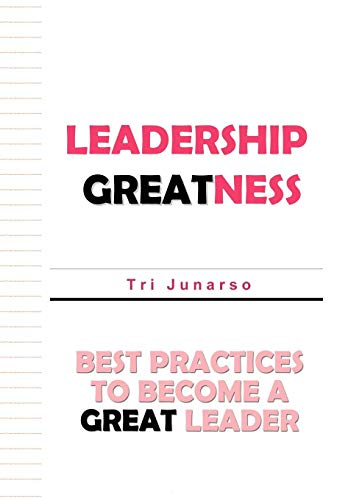 Leadership Greatness: Best Practices to Become a Great Leader: Tri Junarso