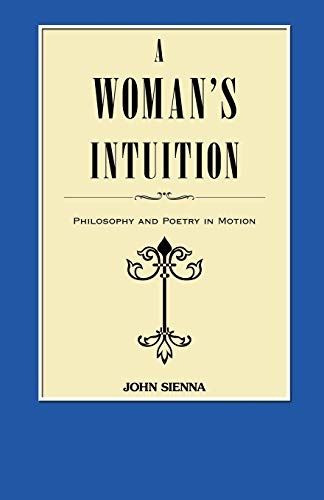 A Womans Intuition Philosophy and Poetry in Motion: John Sienna