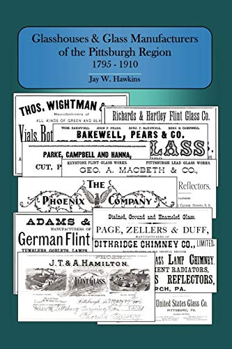 Glasshouses and Glass Manufacturers of the Pittsburgh Region: 1795 - 1910: Jay W. Hawkins