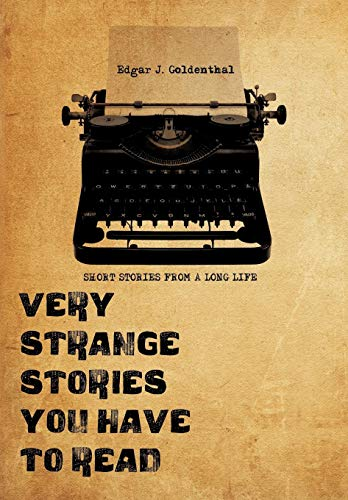 Very Strange Stories You Have to Read: Short Stories from a Long Life: Edgar J. Goldenthal Edgar ...