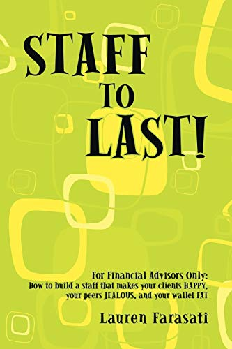 9781440118630: Staff to Last!: For Financial Advisors Only: How to build a staff that makes your clients HAPPY, your peers JEALOUS, and your wallet FAT
