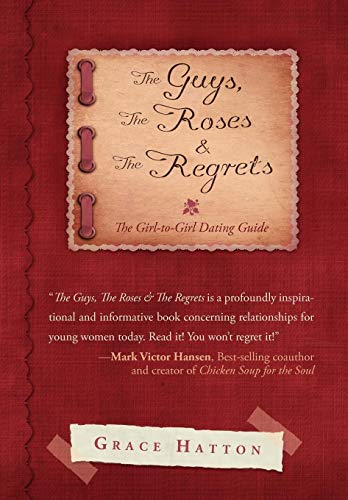 The Guys, the Roses the Regrets: The Girl-To-Girl Dating Guide: Grace Hatton
