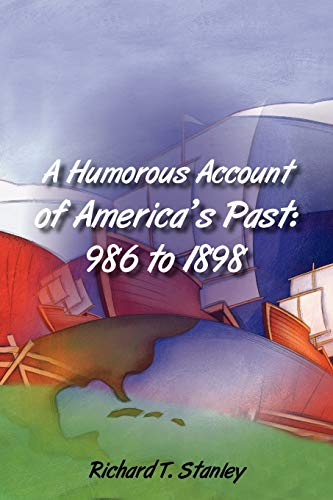 A Humorous Account of Americas Past: 986 to 1898: Richard T. Stanley
