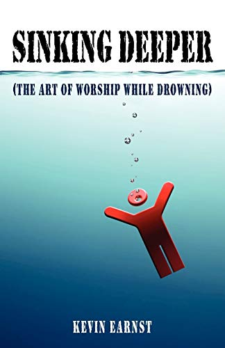 Sinking Deeper: (The Art Of Worship While Drowning): Kevin Earnst