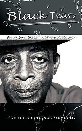 Black Tears: Poetry, Short Stories, and Proverbial Sayings: Akeam Amoniphis Simmons