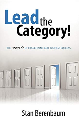 Lead the Category The Secrets of Franchising and Business Success: Stan Berenbaum