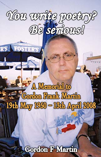 You Write Poetry? Be Serious: A Memorial to Gordon Frank Martin - 19th May 1950 - 13th April 2008: ...