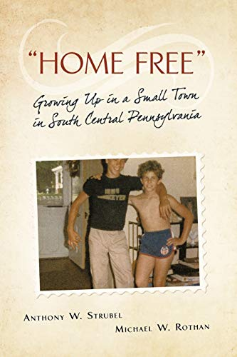 Home Free Growing Up in a Small Town in South Central Pennsylvania: Anthony W. Strubel