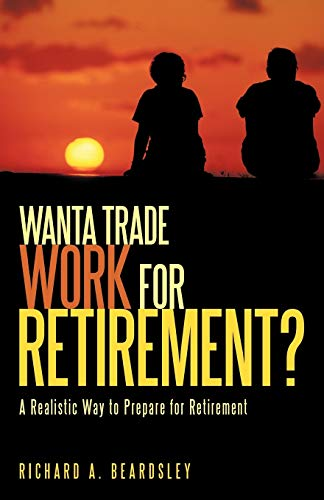 9781440159367: Wanta Trade Work for Retirement ?: A Realistic Way to Prepare for Retirement