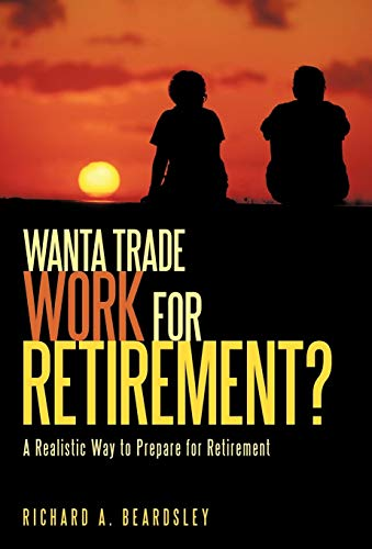 9781440159381: Wanta Trade Work for Retirement ?: A Realistic Way to Prepare for Retirement