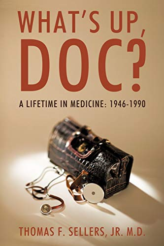 Whats Up, Doc?: A Lifetime in Medicine: 1946-1990: Thomas F. Sellers Jr. M. D.