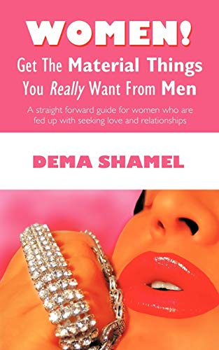 9781440166884: Women! Get The Material Things You Really Want From Men: A straight forward guide for women who are fed up with seeking love and relationships
