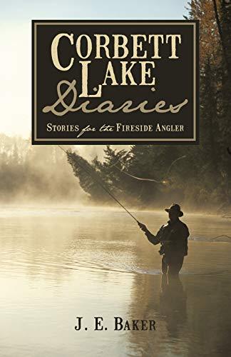 Corbett Lake Diaries: Stories for the Fireside Angler: J. E. Baker