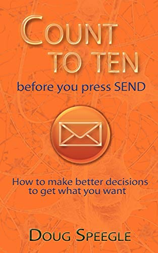 Count to Ten Before You Press Send: How to Make Better Decisions to Get What You Want: Speegle ...