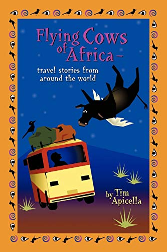 Flying Cows of Africa: Travel Stories from Around the World: Tim Apicella