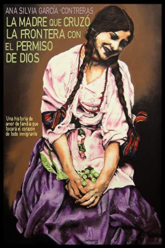 La Madre Que Cruzo La Frontera Con El Permiso De Dios Spanish Edition: Ana Silvia Garcia-Contreras