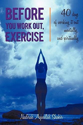 Before You Work Out, Exercise: 40 Days of Working It Out Mentally, and Spiritually: Nadirah ...