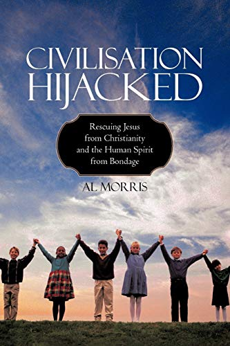 Civilisation Hijacked: Rescuing Jesus from Christianity and the human spirit From Bondage: Al ...