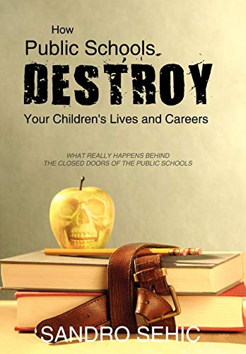 9781440183294: How Public Schools Destroy Your Children's Lives and Careers: What Really Happens Behind the Closed Doors of the Public Schools