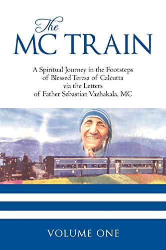 9781440185649: The Mc Train: A Spiritual Journey in the Footsteps of Blessed Teresa of Calcutta via the Letters of Father Sebastian Vazhakala, MC - VOLUME ONE