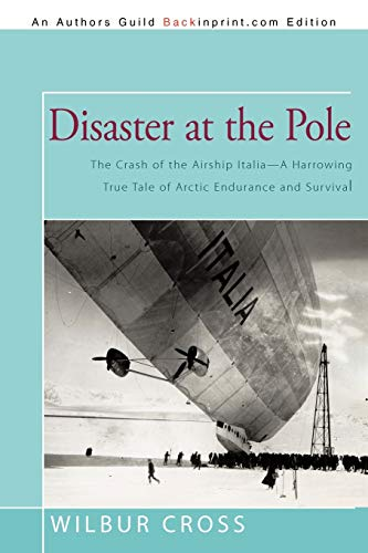 Disaster at the Pole: The Crash of the Airship Italia-A Harrowing True Tale of Arctic Endurance and...