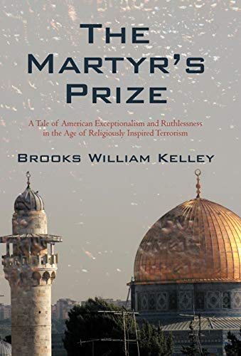 9781440187599: The Martyr's Prize: A Tale of American Exceptionalism and Ruthlessness in the Age of Religiously Inspired Terrorism