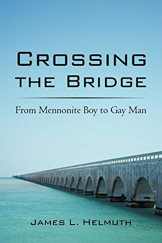 Crossing The Bridge: From Mennonite Boy To Gay Man: Helmuth, James L.