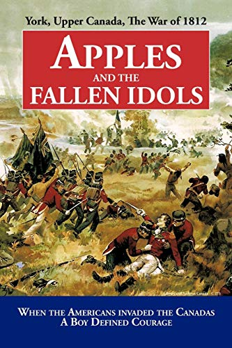 Apples and the Fallen Idols: York, Upper Canada, The War of 1812: D. Richard Truman